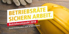 """Motiv mit Bauhelm und Slogan: """"Betriebsratswahl 2018. Betriebsräte sichern Arbeit. Damit Arbeitsschutz nicht zu kurz kommt."""""""